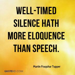 Well-timed silence hath more eloquence than speech.