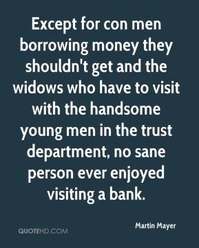 Martin Mayer  - Except for con men borrowing money they shouldn't get and the widows who have to visit with the handsome young men in the trust department, no sane person ever enjoyed visiting a bank.