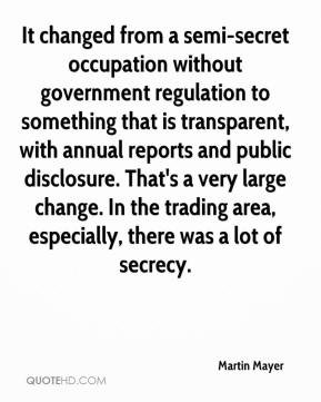 Martin Mayer  - It changed from a semi-secret occupation without government regulation to something that is transparent, with annual reports and public disclosure. That's a very large change. In the trading area, especially, there was a lot of secrecy.