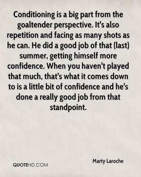 Marty Laroche  - Conditioning is a big part from the goaltender perspective. It's also repetition and facing as many shots as he can. He did a good job of that (last) summer, getting himself more confidence. When you haven't played that much, that's what it comes down to is a little bit of confidence and he's done a really good job from that standpoint.