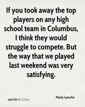 Marty Laroche  - If you took away the top players on any high school team in Columbus, I think they would struggle to compete. But the way that we played last weekend was very satisfying.