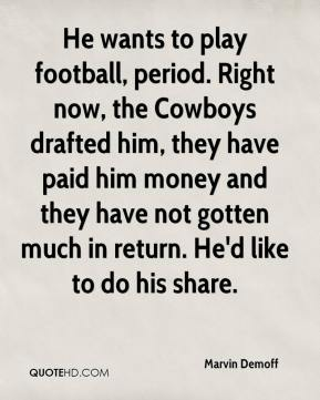 Marvin Demoff  - He wants to play football, period. Right now, the Cowboys drafted him, they have paid him money and they have not gotten much in return. He'd like to do his share.