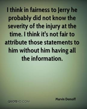 Marvin Demoff  - I think in fairness to Jerry he probably did not know the severity of the injury at the time. I think it's not fair to attribute those statements to him without him having all the information.