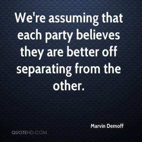 Marvin Demoff  - We're assuming that each party believes they are better off separating from the other.