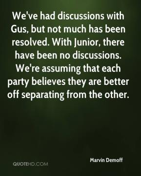 Marvin Demoff  - We've had discussions with Gus, but not much has been resolved. With Junior, there have been no discussions. We're assuming that each party believes they are better off separating from the other.