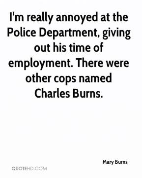 Mary Burns  - I'm really annoyed at the Police Department, giving out his time of employment. There were other cops named Charles Burns.