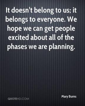 It doesn't belong to us; it belongs to everyone. We hope we can get people excited about all of the phases we are planning.
