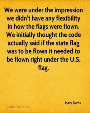 Mary Burns  - We were under the impression we didn't have any flexibility in how the flags were flown. We initially thought the code actually said if the state flag was to be flown it needed to be flown right under the U.S. flag.