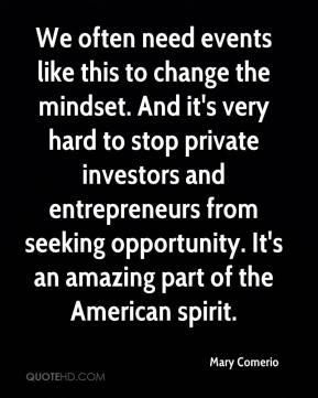 We often need events like this to change the mindset. And it's very hard to stop private investors and entrepreneurs from seeking opportunity. It's an amazing part of the American spirit.