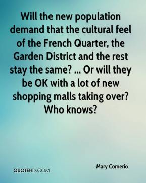 Mary Comerio  - Will the new population demand that the cultural feel of the French Quarter, the Garden District and the rest stay the same? ... Or will they be OK with a lot of new shopping malls taking over? Who knows?