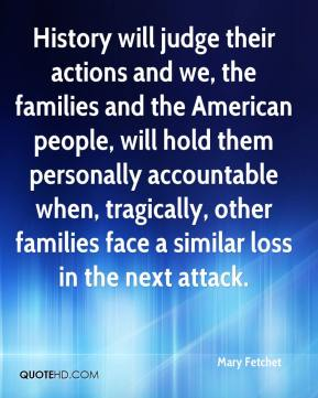 Mary Fetchet  - History will judge their actions and we, the families and the American people, will hold them personally accountable when, tragically, other families face a similar loss in the next attack.