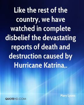 Mary Lyons  - Like the rest of the country, we have watched in complete disbelief the devastating reports of death and destruction caused by Hurricane Katrina.