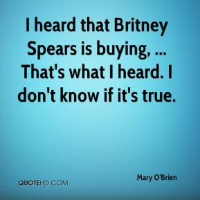 Mary O'Brien  - I heard that Britney Spears is buying, ... That's what I heard. I don't know if it's true.