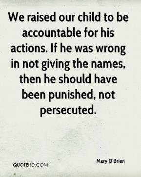 Mary O'Brien  - We raised our child to be accountable for his actions. If he was wrong in not giving the names, then he should have been punished, not persecuted.