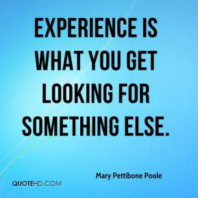 Mary Pettibone Poole  - Experience is what you get looking for something else.