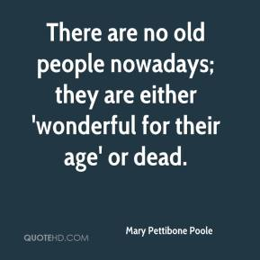 Mary Pettibone Poole  - There are no old people nowadays; they are either 'wonderful for their age' or dead.