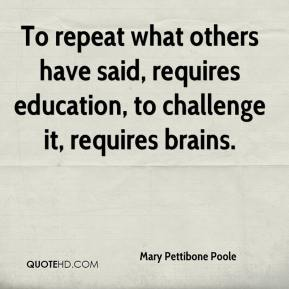 Mary Pettibone Poole  - To repeat what others have said, requires education, to challenge it, requires brains.