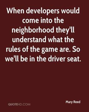 Mary Reed  - When developers would come into the neighborhood they'll understand what the rules of the game are. So we'll be in the driver seat.
