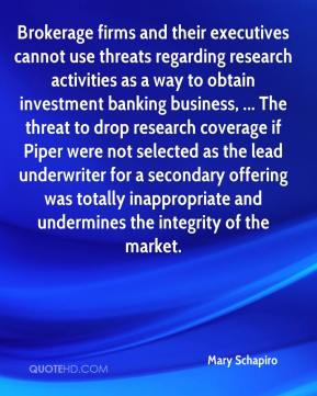 Mary Schapiro  - Brokerage firms and their executives cannot use threats regarding research activities as a way to obtain investment banking business, ... The threat to drop research coverage if Piper were not selected as the lead underwriter for a secondary offering was totally inappropriate and undermines the integrity of the market.