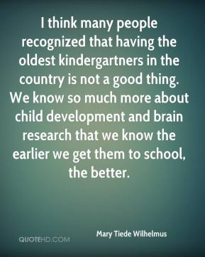 Mary Tiede Wilhelmus  - I think many people recognized that having the oldest kindergartners in the country is not a good thing. We know so much more about child development and brain research that we know the earlier we get them to school, the better.