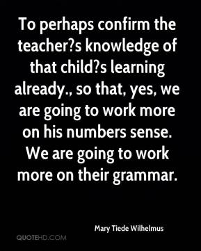 Mary Tiede Wilhelmus  - To perhaps confirm the teacher?s knowledge of that child?s learning already., so that, yes, we are going to work more on his numbers sense. We are going to work more on their grammar.