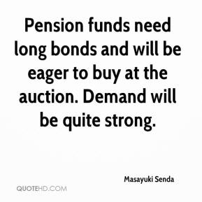 Masayuki Senda  - Pension funds need long bonds and will be eager to buy at the auction. Demand will be quite strong.