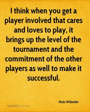 Mats Wilander  - I think when you get a player involved that cares and loves to play, it brings up the level of the tournament and the commitment of the other players as well to make it successful.