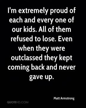 I'm extremely proud of each and every one of our kids. All of them refused to lose. Even when they were outclassed they kept coming back and never gave up.