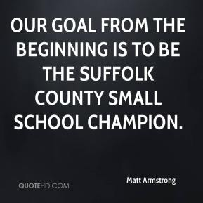 Matt Armstrong  - Our goal from the beginning is to be the Suffolk County small school champion.