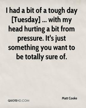 Matt Cooke  - I had a bit of a tough day [Tuesday] ... with my head hurting a bit from pressure. It's just something you want to be totally sure of.