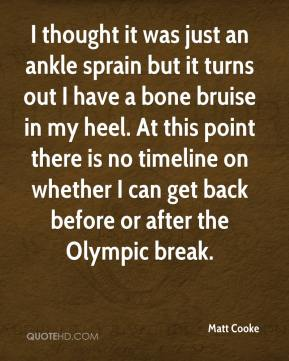 Matt Cooke  - I thought it was just an ankle sprain but it turns out I have a bone bruise in my heel. At this point there is no timeline on whether I can get back before or after the Olympic break.