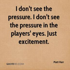 Matt Harr  - I don't see the pressure. I don't see the pressure in the players' eyes. Just excitement.