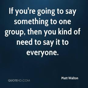 Matt Walton  - If you're going to say something to one group, then you kind of need to say it to everyone.