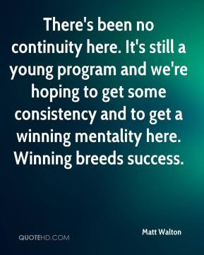 Matt Walton  - There's been no continuity here. It's still a young program and we're hoping to get some consistency and to get a winning mentality here. Winning breeds success.