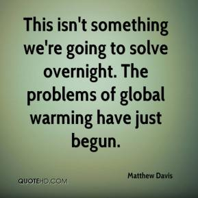 Matthew Davis  - This isn't something we're going to solve overnight. The problems of global warming have just begun.