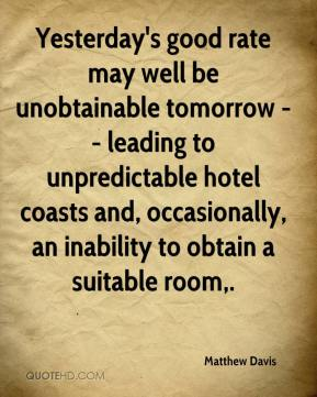 Matthew Davis  - Yesterday's good rate may well be unobtainable tomorrow -- leading to unpredictable hotel coasts and, occasionally, an inability to obtain a suitable room.