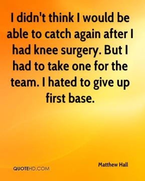 Matthew Hall  - I didn't think I would be able to catch again after I had knee surgery. But I had to take one for the team. I hated to give up first base.