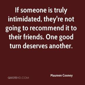 Maureen Cooney  - If someone is truly intimidated, they're not going to recommend it to their friends. One good turn deserves another.