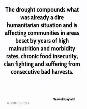 Maxwell Gaylard  - The drought compounds what was already a dire humanitarian situation and is affecting communities in areas beset by years of high malnutrition and morbidity rates, chronic food insecurity, clan fighting and suffering from consecutive bad harvests.