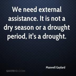 Maxwell Gaylard  - We need external assistance. It is not a dry season or a drought period, it's a drought.