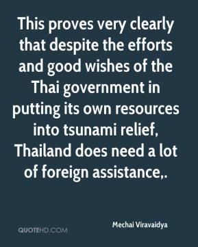 Mechai Viravaidya  - This proves very clearly that despite the efforts and good wishes of the Thai government in putting its own resources into tsunami relief, Thailand does need a lot of foreign assistance.