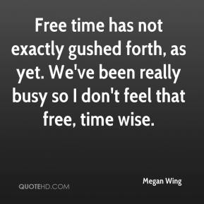 Megan Wing  - Free time has not exactly gushed forth, as yet. We've been really busy so I don't feel that free, time wise.