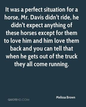 Melissa Brown  - It was a perfect situation for a horse, Mr. Davis didn't ride, he didn't expect anything of these horses except for them to love him and him love them back and you can tell that when he gets out of the truck they all come running.