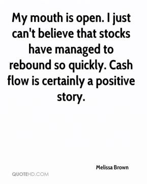 Melissa Brown  - My mouth is open. I just can't believe that stocks have managed to rebound so quickly. Cash flow is certainly a positive story.