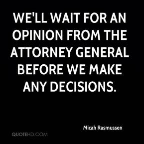 Micah Rasmussen  - We'll wait for an opinion from the attorney general before we make any decisions.