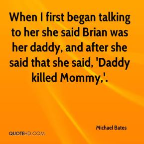 Michael Bates  - When I first began talking to her she said Brian was her daddy, and after she said that she said, 'Daddy killed Mommy,'.
