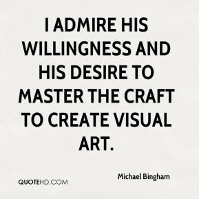 Michael Bingham  - I admire his willingness and his desire to master the craft to create visual art.