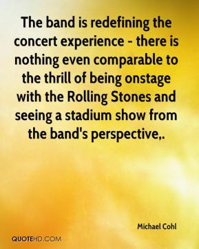 Michael Cohl  - The band is redefining the concert experience - there is nothing even comparable to the thrill of being onstage with the Rolling Stones and seeing a stadium show from the band's perspective.