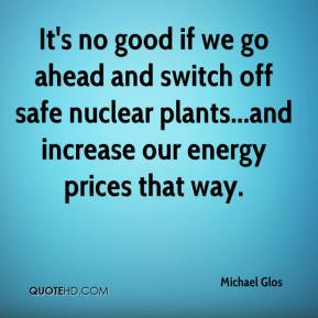 Michael Glos  - It's no good if we go ahead and switch off safe nuclear plants...and increase our energy prices that way.