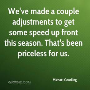 Michael Goodling  - We've made a couple adjustments to get some speed up front this season. That's been priceless for us.